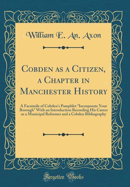 Cobden as a Citizen, a Chapter in Manchester Hi...