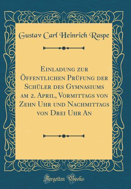 Einladung zur Öffentlichen Prüfung der Schüler des Gymnasiums am 2. April, Vormittags von Zehn Uhr und Nachmittags von Drei Uhr An (Classic Reprin... - Gustav Carl Heinrich Raspe