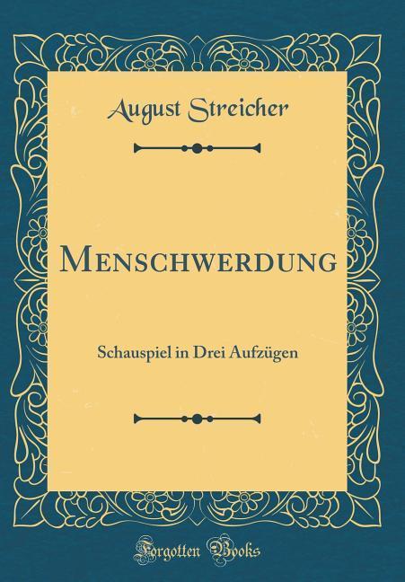 Menschwerdung: Schauspiel in Drei Aufzügen (Classic Reprint) (German Edition)