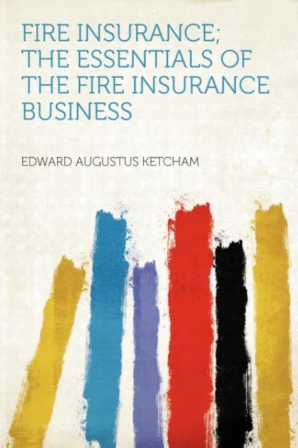Fire Insurance; the Essentials of the Fire Insu...