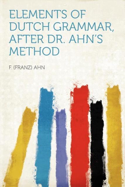Elements of Dutch Grammar, After Dr. Ahn´s Meth...