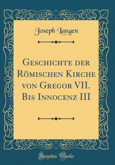 Geschichte der Römischen Kirche von Gregor VII. Bis Innocenz III (Classic Reprint) als Buch von Joseph Langen - Joseph Langen