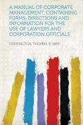 A Manual of Corporate Management, Containing Forms, Directions and Information for the Use of Lawyers and Corporation Officials