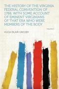 The History of the Virginia Federal Convention of 1788, With Some Account of Eminent Virginians of That Era Who Were Members of the Body Volume 1