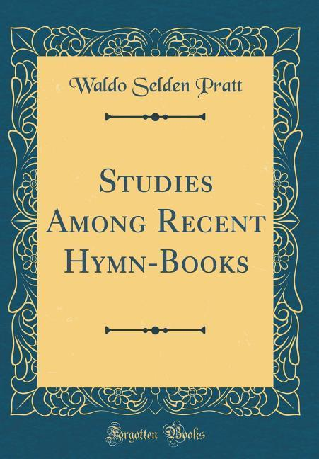 Studies Among Recent Hymn-Books (Classic Reprin...