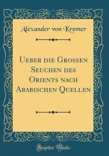 Ueber die Grossen Seuchen des Orients nach Arabischen Quellen (Classic Reprint) als Buch von Alexander von Kremer