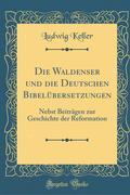 Die Waldenser Und Die Deutschen Bibelübersetzungen: Nebst Beiträgen Zur Geschichte Der Reformation (Classic Reprint)