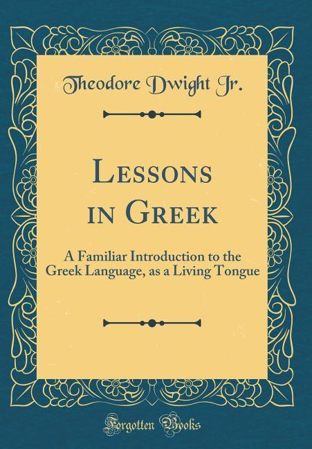 Lessons in Greek als Buch von Theodore Dwight Jr