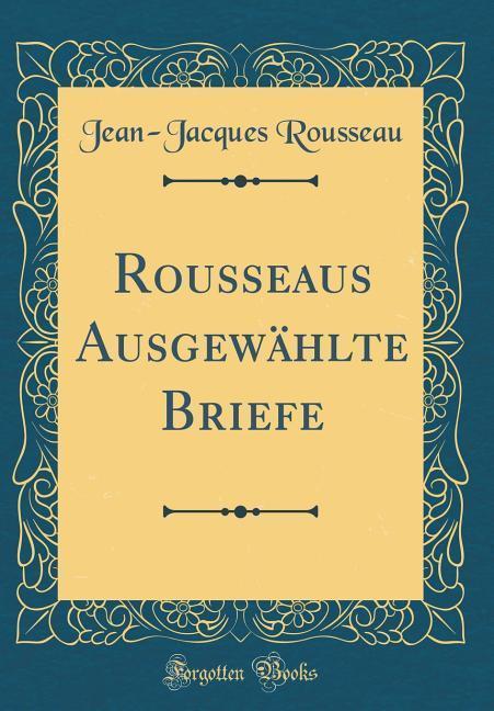 Rousseaus Ausgewählte Briefe (Classic Reprint) ...