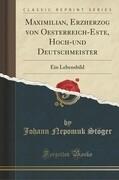 Maximilian, Erzherzog Von Oesterreich-Este, Hoch-Und Deutschmeister: Ein Lebensbild (Classic Reprint)