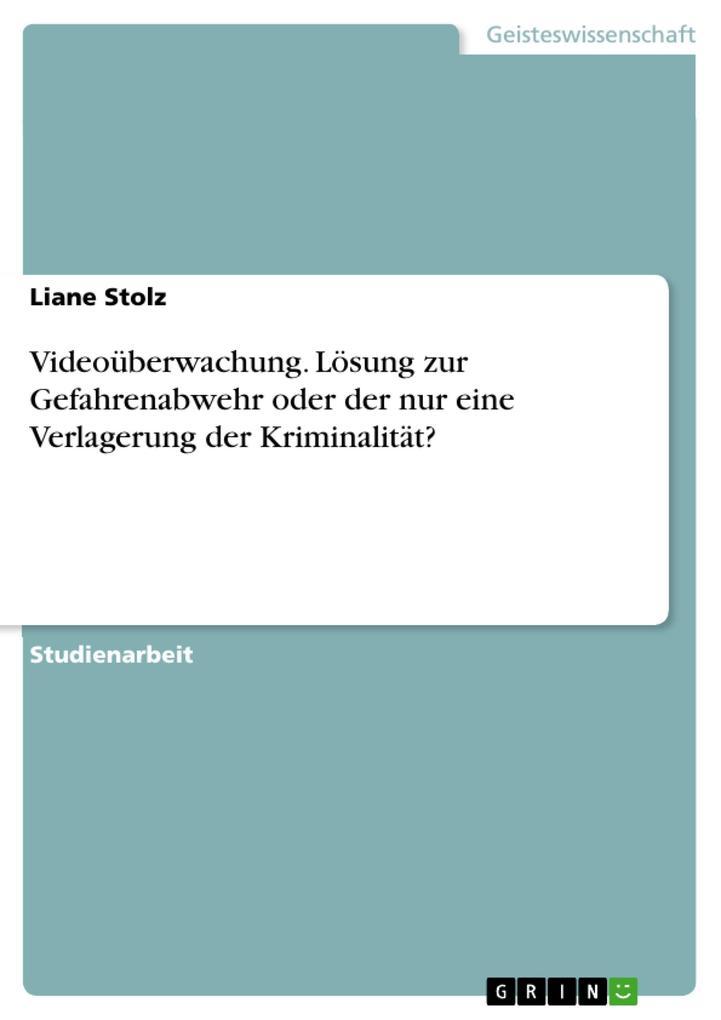 Videoüberwachung. Lösung zur Gefahrenabwehr oder der nur eine Verlagerung der Kriminalität? als eBook Download von Liane Stolz - Liane Stolz