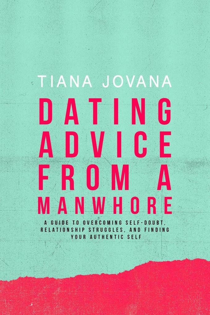 Dating Advice from a ManWhore: A Guide to Overc...