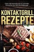 Kontaktgrill Rezepte - Das Kontaktgrill Kochbuch mit mehr als 60 genialen Rezepten für den Kontaktgr