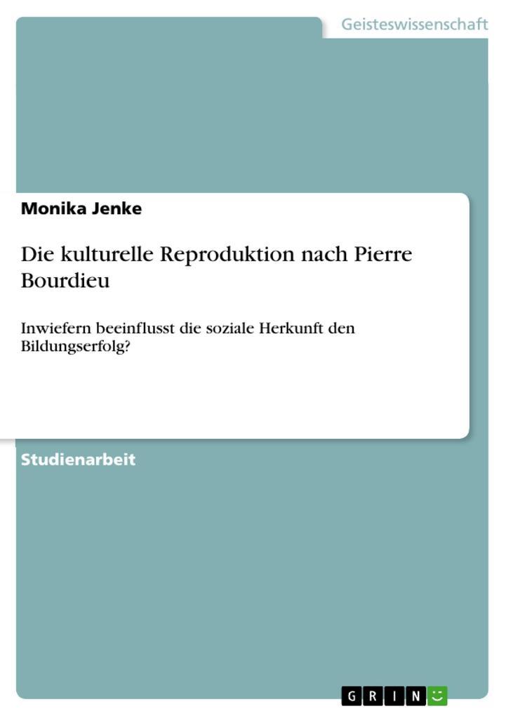 Die kulturelle Reproduktion nach Pierre Bourdieu: Inwiefern beeinflusst die soziale Herkunft den Bildungserfolg?