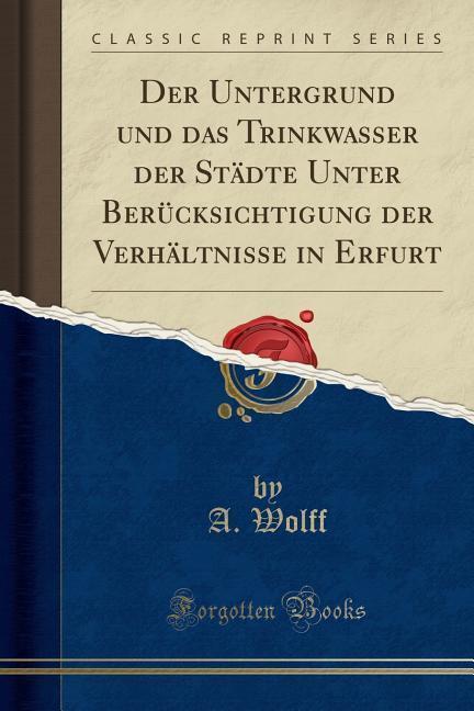 Der Untergrund und das Trinkwasser der Städte Unter Berücksichtigung der Verhältnisse in Erfurt (Classic Reprint) als Taschenbuch von A. Wolff