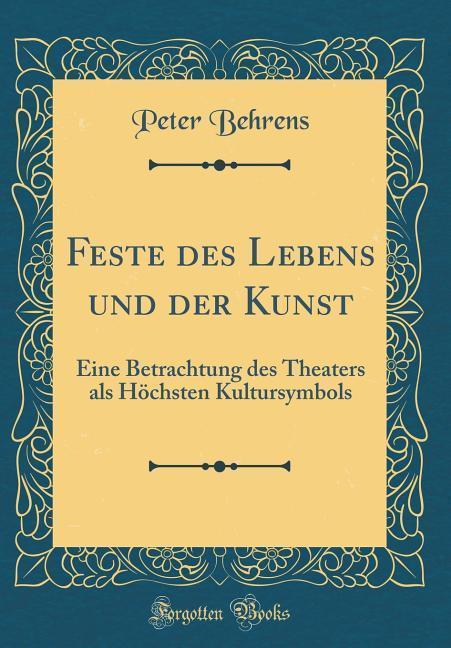 Feste des Lebens und der Kunst: Eine Betrachtung des Theaters als Höchsten Kultursymbols (Classic Reprint)
