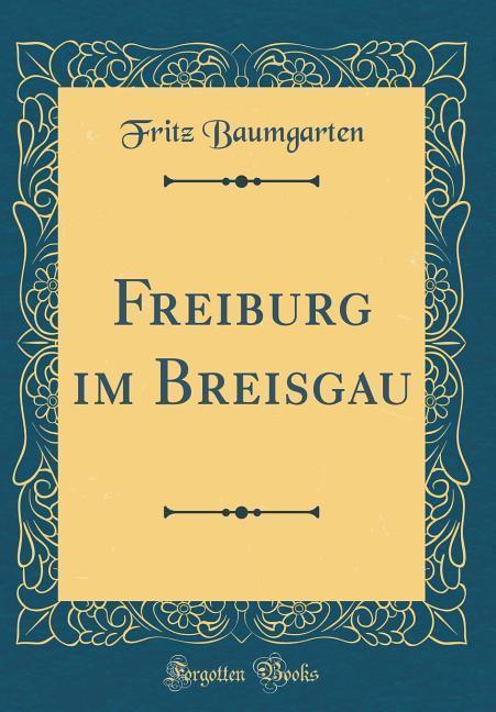 Freiburg im Breisgau (Classic Reprint) als Buch...