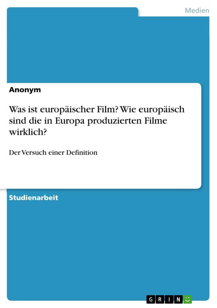 Was ist europäischer Film? Wie europäisch sind die in Europa produzierten Filme wirklich?: Der Versuch einer Definition