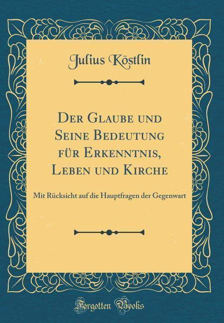 Der Glaube und Seine Bedeutung für Erkenntnis, ...