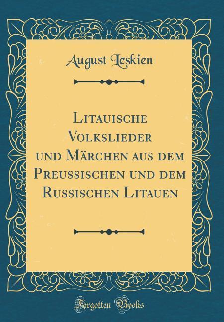 Litauische Volkslieder und Märchen aus dem Preussischen und dem Russischen Litauen (Classic Reprint) als Buch von August Leskien