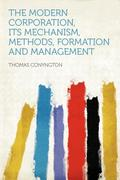The Modern Corporation, Its Mechanism, Methods, Formation and Management