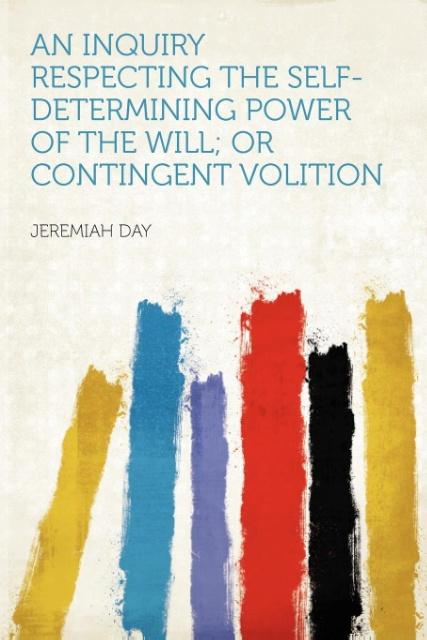 An Inquiry Respecting the Self-determining Power of the Will; or Contingent Volition als Taschenbuch