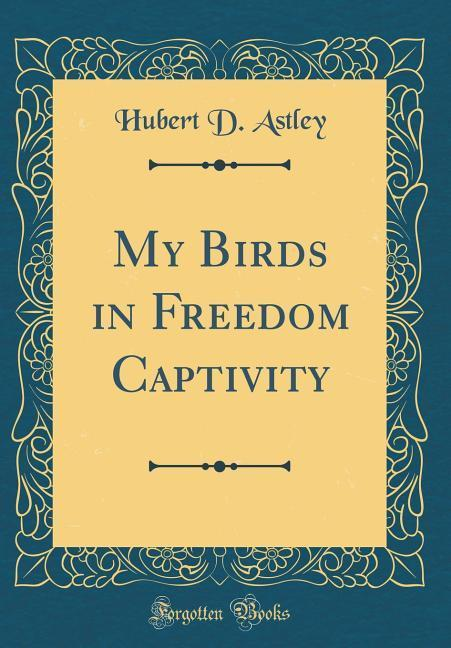 My Birds in Freedom Captivity (Classic Reprint)...