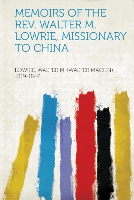 Memoirs of the REV. Walter M. Lowrie, Missionary to China als Taschenbuch