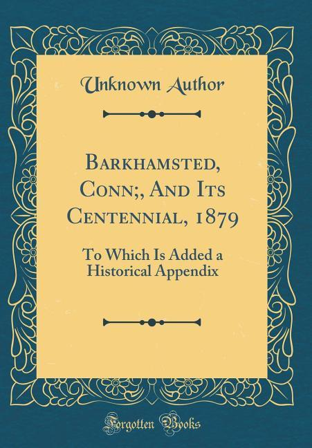 Barkhamsted, Conn;, And Its Centennial, 1879 al...