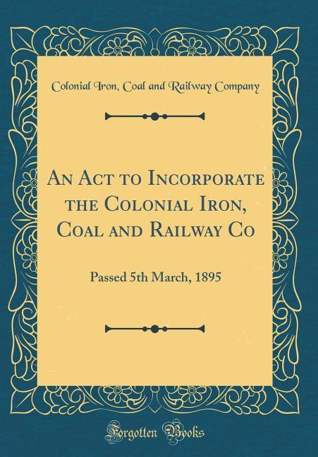 An Act to Incorporate the Colonial Iron, Coal a...
