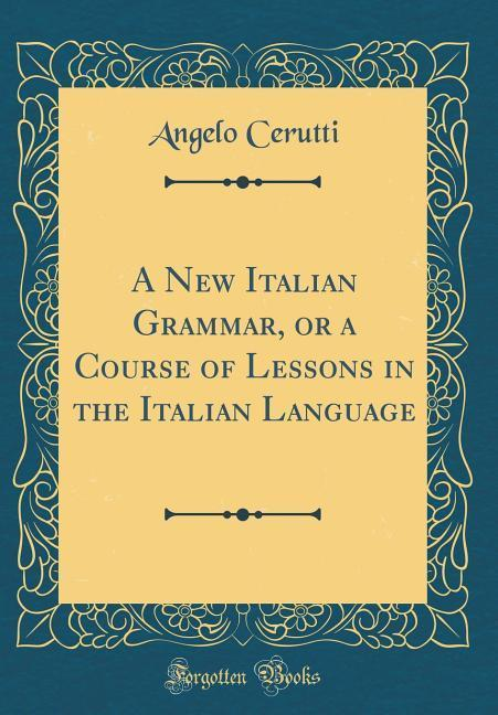 A New Italian Grammar, or a Course of Lessons i...