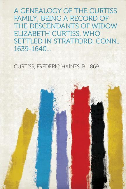 A Genealogy of the Curtiss Family; Being a Reco...
