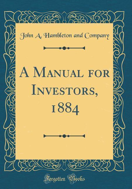 A Manual for Investors, 1884 (Classic Reprint) ...