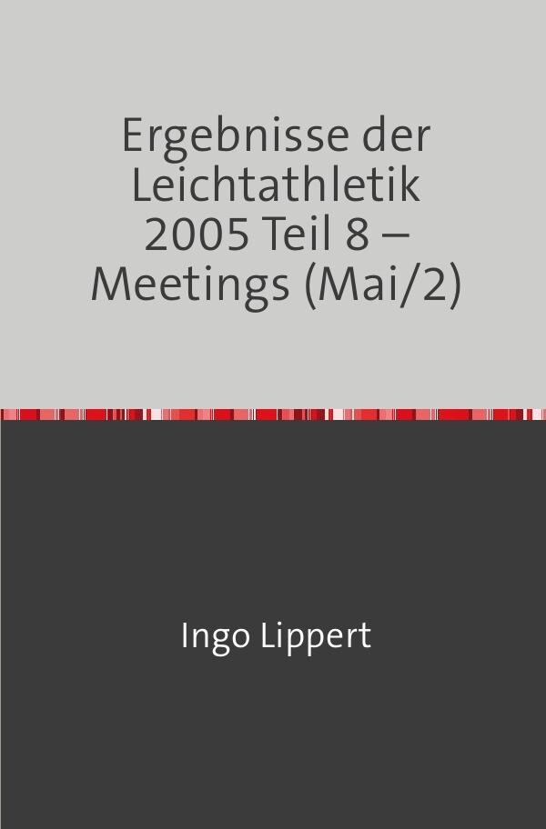Ergebnisse der Leichtathletik 2005 Teil 8 - Meetings (Mai/2) als Buch
