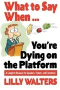 What to Say When. . .You're Dying on the Platform: A Complete Resource for Speakers, Trainers, and Executives