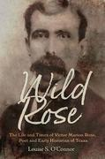 Wild Rose: The Life and Times of Victor Marion Rose, Poet and Historian of Early Texas