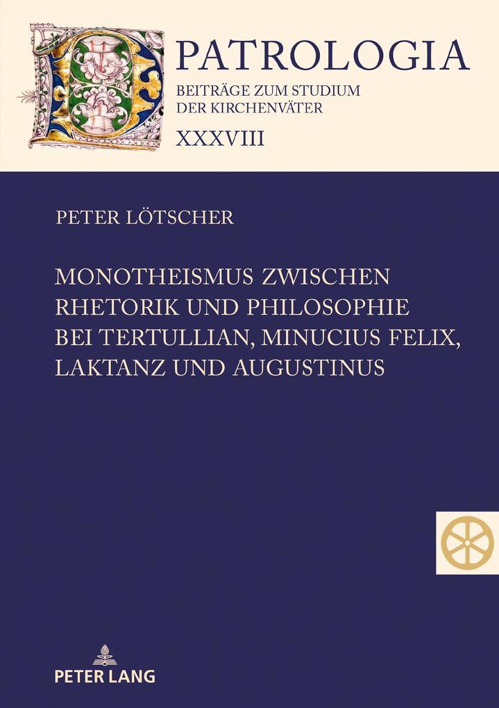 Monotheismus zwischen Rhetorik und Philosophie bei Tertullian, Minucius Felix, Laktanz und Augustinus als Buch