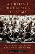 A British Profession of Arms: The Politics of Command in the Late Victorian Army
