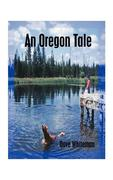 An Oregon Tale: The Memoirs of One Man's Failed Attempt to Escape Childhood
