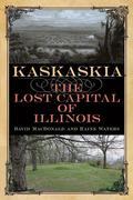 Kaskaskia: The Lost Capital of Illinois