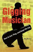 The Gigging Musician: How to Get, Keep, and Play the Gig