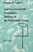And You Visited Me: Sacramental Ministry to the Sick: Revised Edition