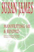 Manifesting 101 & Beyond: How to Get What You Want Without Goofing It Up First