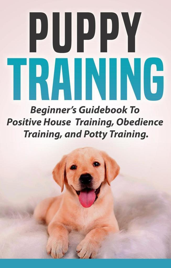 Puppy Training: Beginners Guidebook To Positive...