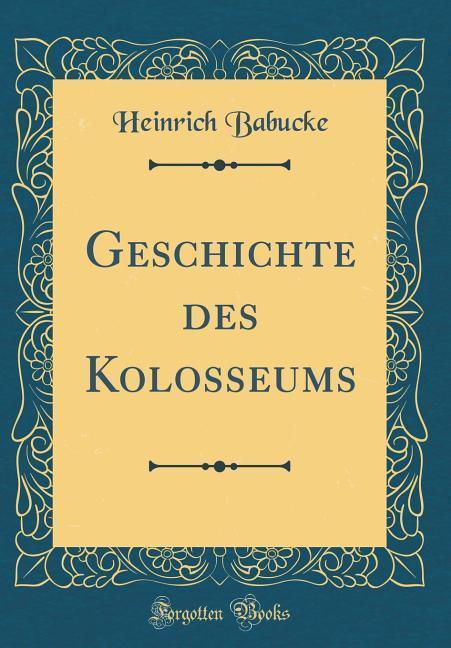 Geschichte des Kolosseums (Classic Reprint) als...