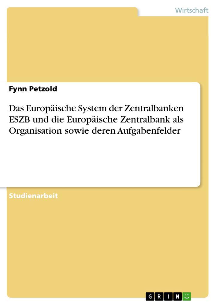 Das Europäische System der Zentralbanken ESZB und die Europäische Zentralbank als Organisation sowie deren Aufgabenfelder als eBook pdf