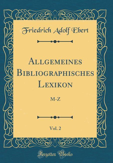 Allgemeines Bibliographisches Lexikon, Vol. 2 a...