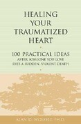 Healing Your Traumatized Heart: 100 Practical Ideas After Someone You Love Dies a Sudden, Violent Death