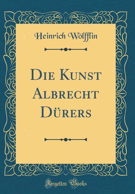 Die Kunst Albrecht Dürers (Classic Reprint) als...