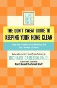 The Don't Sweat Guide to Keeping Your Home Clean: Stop the Clutter from Messing Up Your Peace of Mind